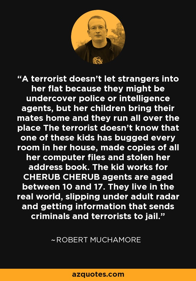 A terrorist doesn't let strangers into her flat because they might be undercover police or intelligence agents, but her children bring their mates home and they run all over the place The terrorist doesn't know that one of these kids has bugged every room in her house, made copies of all her computer files and stolen her address book. The kid works for CHERUB CHERUB agents are aged between 10 and 17. They live in the real world, slipping under adult radar and getting information that sends criminals and terrorists to jail. - Robert Muchamore