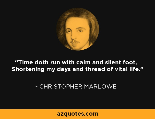 Time doth run with calm and silent foot, Shortening my days and thread of vital life. - Christopher Marlowe