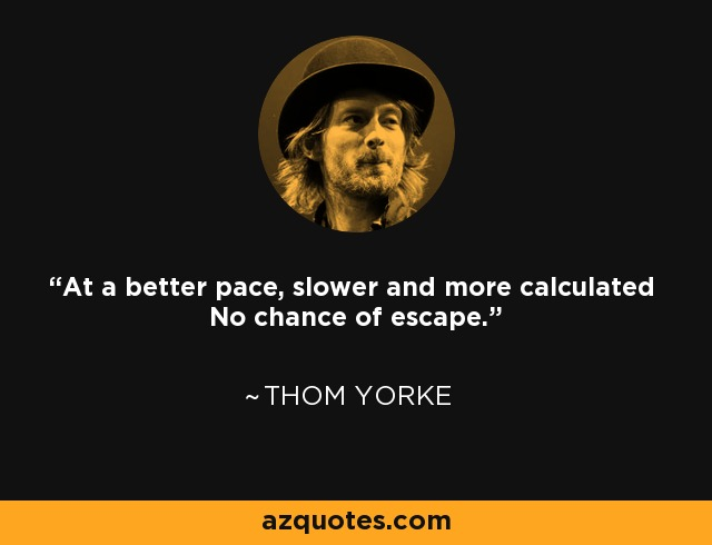 At a better pace, slower and more calculated No chance of escape. - Thom Yorke