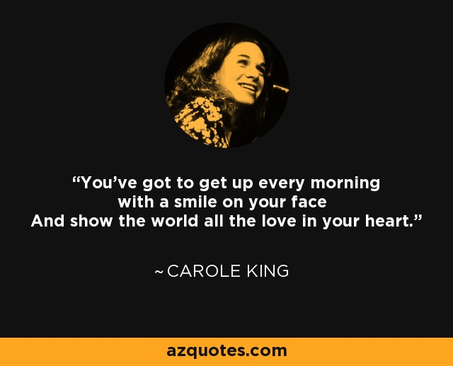 You've got to get up every morning with a smile on your face And show the world all the love in your heart. - Carole King