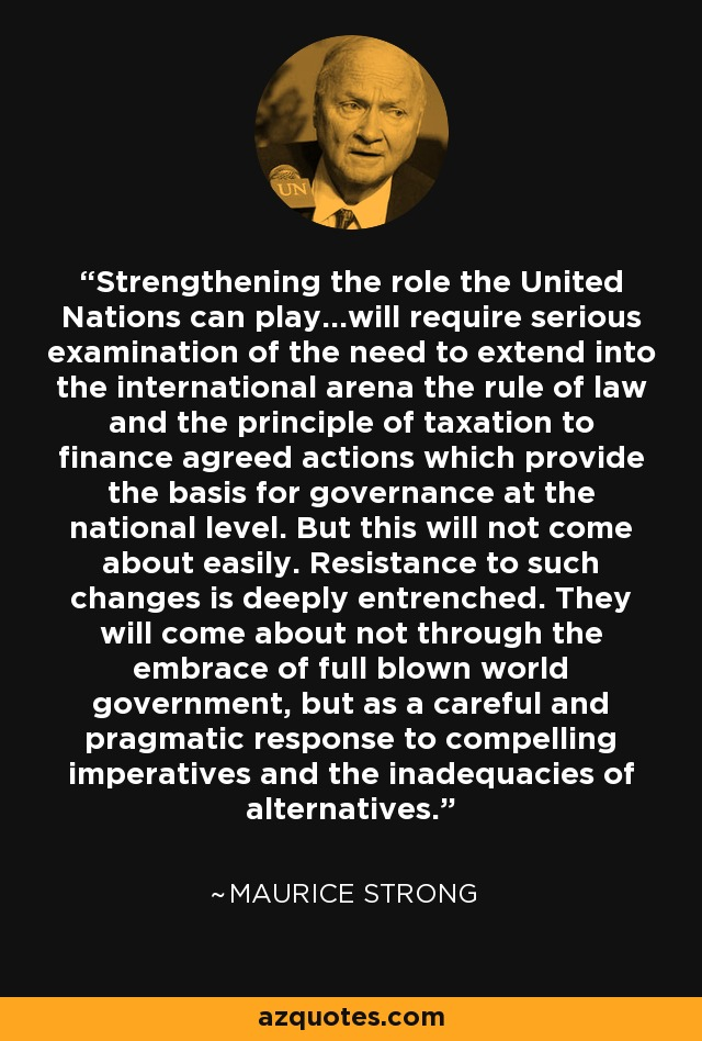 Strengthening the role the United Nations can play...will require serious examination of the need to extend into the international arena the rule of law and the principle of taxation to finance agreed actions which provide the basis for governance at the national level. But this will not come about easily. Resistance to such changes is deeply entrenched. They will come about not through the embrace of full blown world government, but as a careful and pragmatic response to compelling imperatives and the inadequacies of alternatives. - Maurice Strong