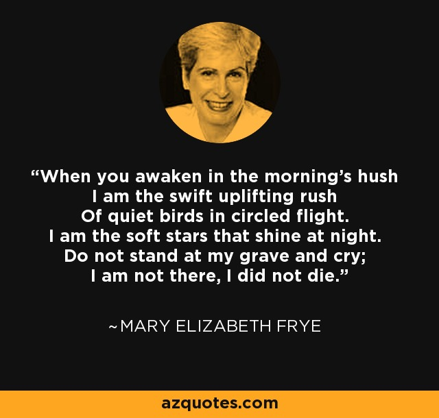 When you awaken in the morning's hush I am the swift uplifting rush Of quiet birds in circled flight. I am the soft stars that shine at night. Do not stand at my grave and cry; I am not there, I did not die. - Mary Elizabeth Frye