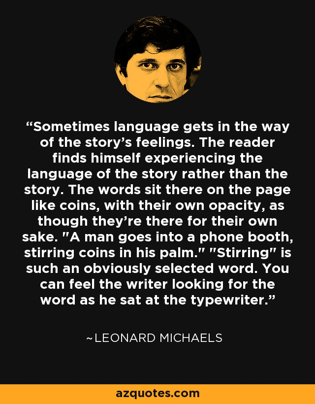 Sometimes language gets in the way of the story's feelings. The reader finds himself experiencing the language of the story rather than the story. The words sit there on the page like coins, with their own opacity, as though they're there for their own sake.