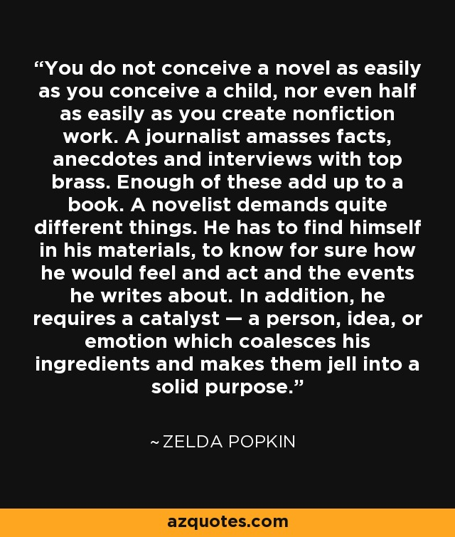 You do not conceive a novel as easily as you conceive a child, nor even half as easily as you create nonfiction work. A journalist amasses facts, anecdotes and interviews with top brass. Enough of these add up to a book. A novelist demands quite different things. He has to find himself in his materials, to know for sure how he would feel and act and the events he writes about. In addition, he requires a catalyst — a person, idea, or emotion which coalesces his ingredients and makes them jell into a solid purpose. - Zelda Popkin