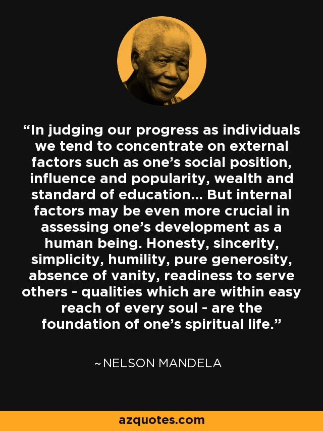 In judging our progress as individuals we tend to concentrate on external factors such as one's social position, influence and popularity, wealth and standard of education... But internal factors may be even more crucial in assessing one's development as a human being. Honesty, sincerity, simplicity, humility, pure generosity, absence of vanity, readiness to serve others - qualities which are within easy reach of every soul - are the foundation of one's spiritual life - Nelson Mandela