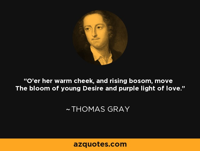 O'er her warm cheek, and rising bosom, move The bloom of young Desire and purple light of love. - Thomas Gray