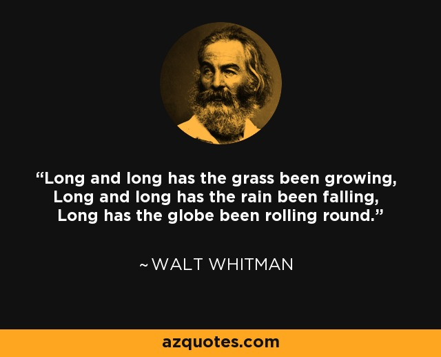 Long and long has the grass been growing, Long and long has the rain been falling, Long has the globe been rolling round. - Walt Whitman