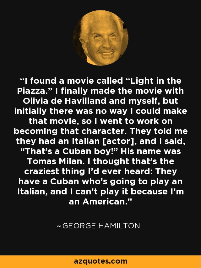 "I found a movie called ""Light in the Piazza."" I finally made the movie with Olivia de Havilland and myself, but initially there was no way I could make that movie, so I went to work on becoming that character. They told me they had an Italian [actor], and I said, ""That's a Cuban boy!"" His name was Tomas Milan. I thought that's the craziest thing I'd ever heard: They have a Cuban who's going to play an Italian, and I can't play it because I'm an American. - George Hamilton"