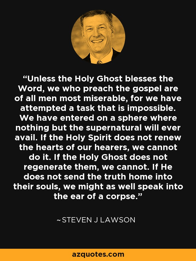 Unless the Holy Ghost blesses the Word, we who preach the gospel are of all men most miserable, for we have attempted a task that is impossible. We have entered on a sphere where nothing but the supernatural will ever avail. If the Holy Spirit does not renew the hearts of our hearers, we cannot do it. If the Holy Ghost does not regenerate them, we cannot. If He does not send the truth home into their souls, we might as well speak into the ear of a corpse. - Steven J Lawson