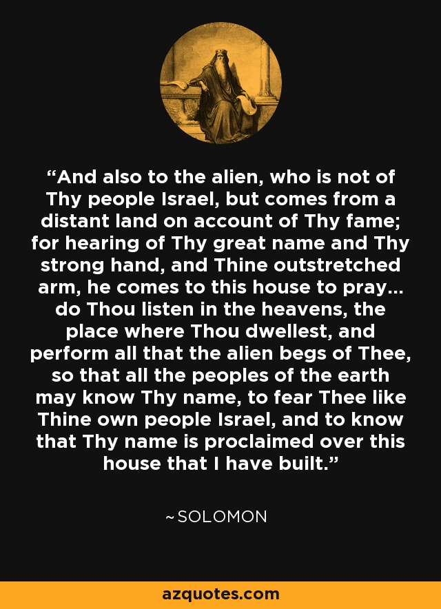 And also to the alien, who is not of Thy people Israel, but comes from a distant land on account of Thy fame; for hearing of Thy great name and Thy strong hand, and Thine outstretched arm, he comes to this house to pray... do Thou listen in the heavens, the place where Thou dwellest, and perform all that the alien begs of Thee, so that all the peoples of the earth may know Thy name, to fear Thee like Thine own people Israel, and to know that Thy name is proclaimed over this house that I have built. - Solomon
