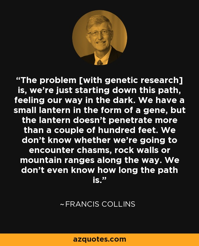 The problem [with genetic research] is, we're just starting down this path, feeling our way in the dark. We have a small lantern in the form of a gene, but the lantern doesn't penetrate more than a couple of hundred feet. We don't know whether we're going to encounter chasms, rock walls or mountain ranges along the way. We don't even know how long the path is. - Francis Collins