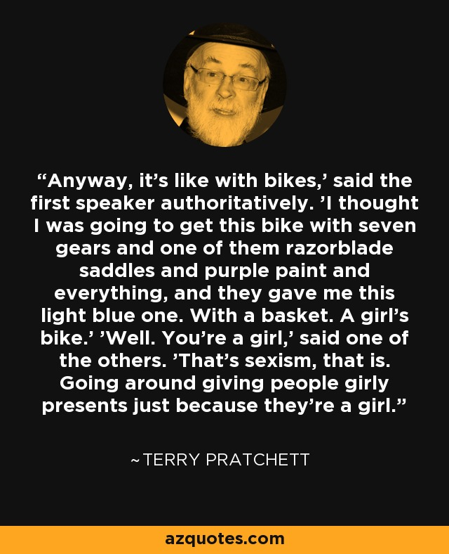 Anyway, it's like with bikes,' said the first speaker authoritatively. 'I thought I was going to get this bike with seven gears and one of them razorblade saddles and purple paint and everything, and they gave me this light blue one. With a basket. A girl's bike.' 'Well. You're a girl,' said one of the others. 'That's sexism, that is. Going around giving people girly presents just because they're a girl. - Terry Pratchett