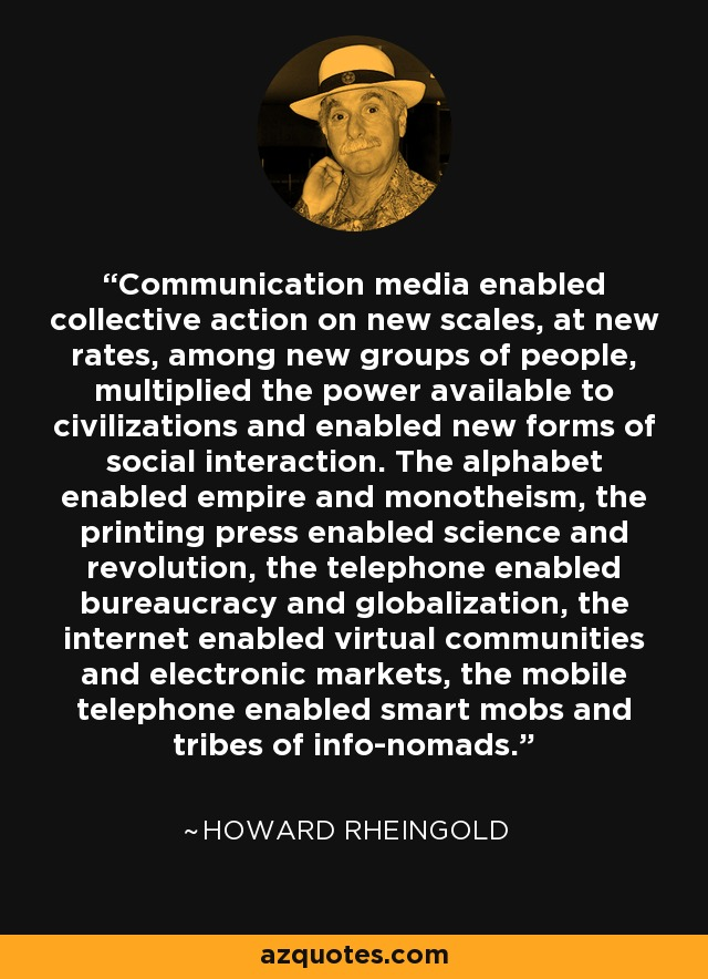 Communication media enabled collective action on new scales, at new rates, among new groups of people, multiplied the power available to civilizations and enabled new forms of social interaction. The alphabet enabled empire and monotheism, the printing press enabled science and revolution, the telephone enabled bureaucracy and globalization, the internet enabled virtual communities and electronic markets, the mobile telephone enabled smart mobs and tribes of info-nomads. - Howard Rheingold