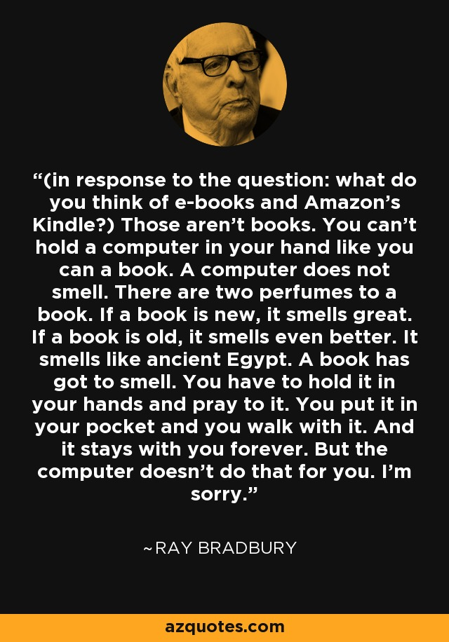 (in response to the question: what do you think of e-books and Amazon's Kindle?) Those aren't books. You can't hold a computer in your hand like you can a book. A computer does not smell. There are two perfumes to a book. If a book is new, it smells great. If a book is old, it smells even better. It smells like ancient Egypt. A book has got to smell. You have to hold it in your hands and pray to it. You put it in your pocket and you walk with it. And it stays with you forever. But the computer doesn't do that for you. I'm sorry. - Ray Bradbury