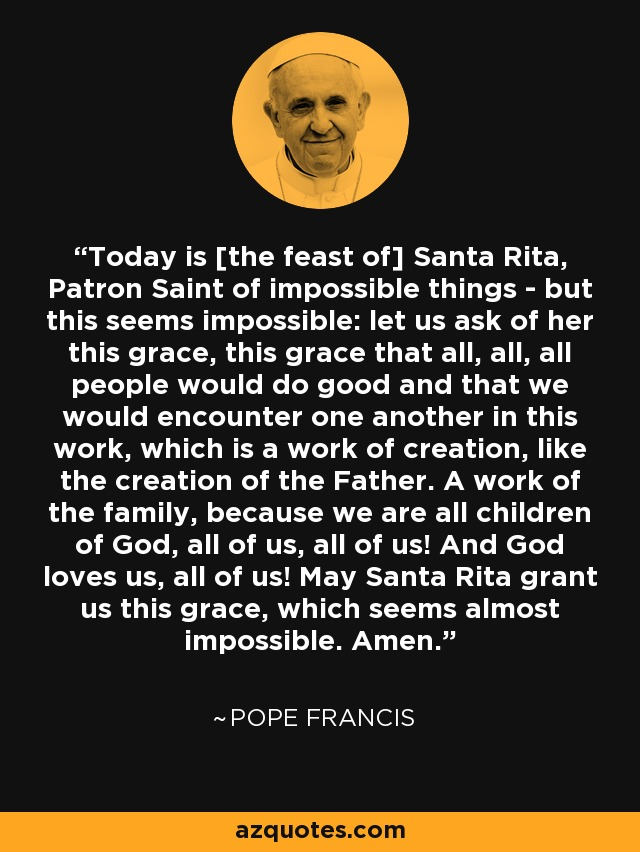 Today is [the feast of] Santa Rita, Patron Saint of impossible things - but this seems impossible: let us ask of her this grace, this grace that all, all, all people would do good and that we would encounter one another in this work, which is a work of creation, like the creation of the Father. A work of the family, because we are all children of God, all of us, all of us! And God loves us, all of us! May Santa Rita grant us this grace, which seems almost impossible. Amen. - Pope Francis