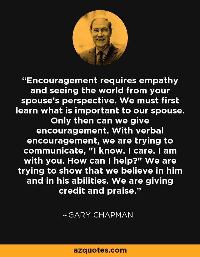 Encouragement requires empathy and seeing the world from your spouse's perspective. We must first learn what is important to our spouse. Only then can we give encouragement. With verbal encouragement, we are trying to communicate,