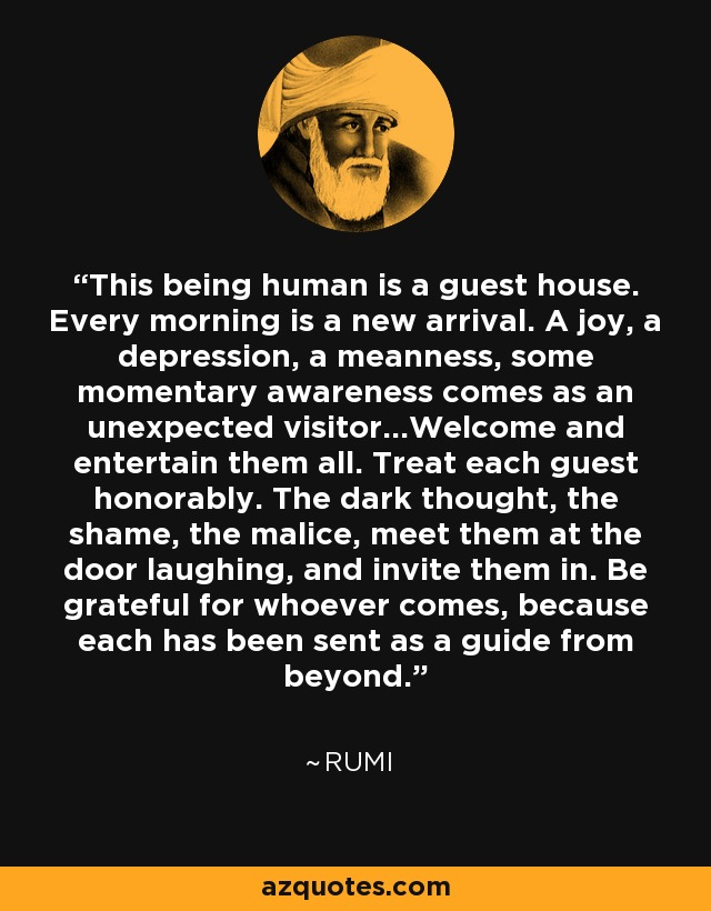 This being human is a guest house. Every morning is a new arrival. A joy, a depression, a meanness, some momentary awareness comes as an unexpected visitor...Welcome and entertain them all. Treat each guest honorably. The dark thought, the shame, the malice, meet them at the door laughing, and invite them in. Be grateful for whoever comes, because each has been sent as a guide from beyond. - Rumi