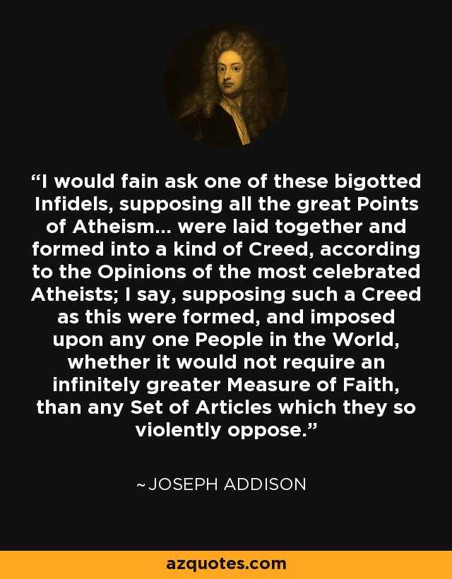 I would fain ask one of these bigotted Infidels, supposing all the great Points of Atheism... were laid together and formed into a kind of Creed, according to the Opinions of the most celebrated Atheists; I say, supposing such a Creed as this were formed, and imposed upon any one People in the World, whether it would not require an infinitely greater Measure of Faith, than any Set of Articles which they so violently oppose. - Joseph Addison