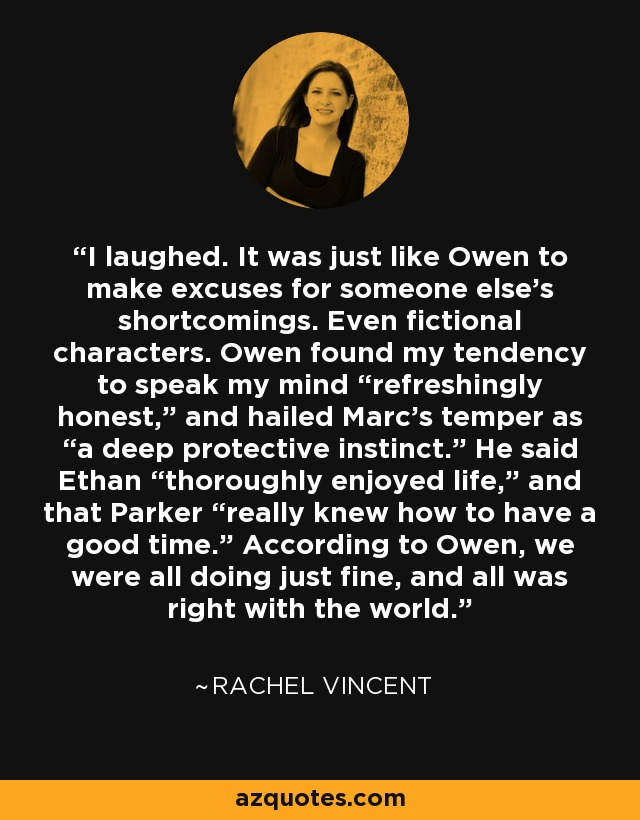 """I laughed. It was just like Owen to make excuses for someone else's shortcomings. Even fictional characters. Owen found my tendency to speak my mind """"refreshingly honest,"""" and hailed Marc's temper as """"a deep protective instinct."""" He said Ethan """"thoroughly enjoyed life,"""" and that Parker """"really knew how to have a good time."""" According to Owen, we were all doing just fine, and all was right with the world. - Rachel Vincent"""