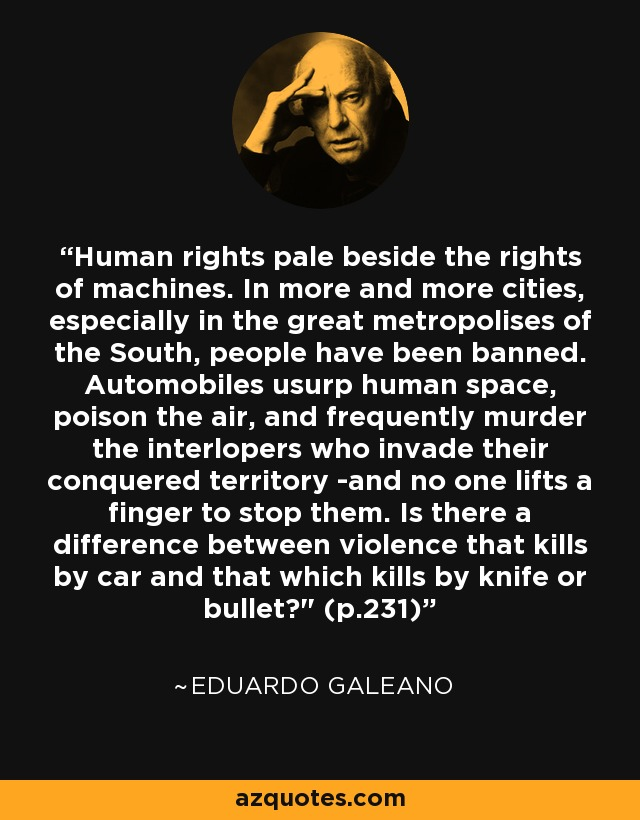 Human rights pale beside the rights of machines. In more and more cities, especially in the great metropolises of the South, people have been banned. Automobiles usurp human space, poison the air, and frequently murder the interlopers who invade their conquered territory -and no one lifts a finger to stop them. Is there a difference between violence that kills by car and that which kills by knife or bullet?