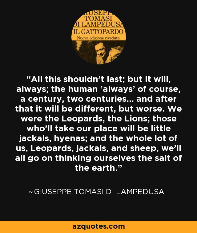 All this shouldn't last; but it will, always; the human 'always' of course, a century, two centuries... and after that it will be different, but worse. We were the Leopards, the Lions; those who'll take our place will be little jackals, hyenas; and the whole lot of us, Leopards, jackals, and sheep, we'll all go on thinking ourselves the salt of the earth. - Giuseppe Tomasi di Lampedusa