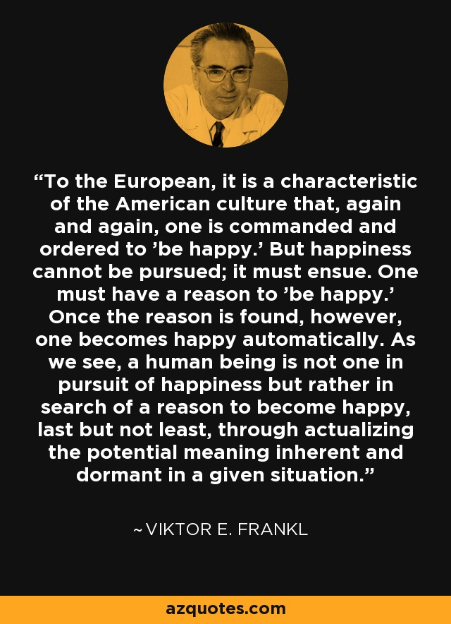 To the European, it is a characteristic of the American culture that, again and again, one is commanded and ordered to 'be happy.' But happiness cannot be pursued; it must ensue. One must have a reason to 'be happy.' Once the reason is found, however, one becomes happy automatically. As we see, a human being is not one in pursuit of happiness but rather in search of a reason to become happy, last but not least, through actualizing the potential meaning inherent and dormant in a given situation. - Viktor E. Frankl