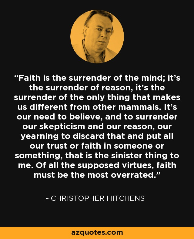 Faith is the surrender of the mind; it's the surrender of reason, it's the surrender of the only thing that makes us different from other mammals. It's our need to believe, and to surrender our skepticism and our reason, our yearning to discard that and put all our trust or faith in someone or something, that is the sinister thing to me. Of all the supposed virtues, faith must be the most overrated. - Christopher Hitchens