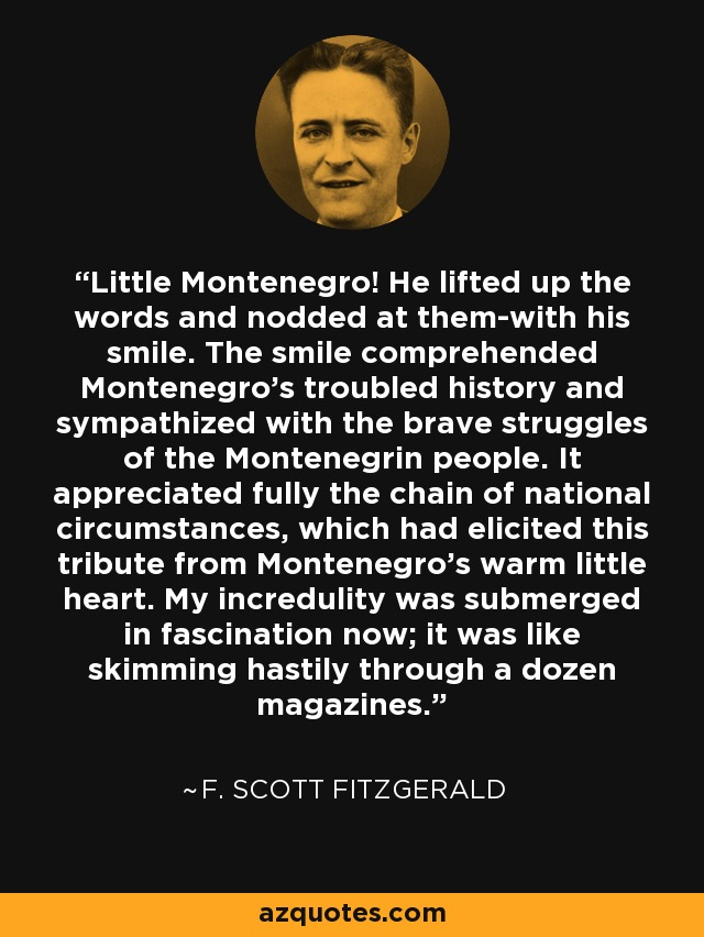 Little Montenegro! He lifted up the words and nodded at them-with his smile. The smile comprehended Montenegro's troubled history and sympathized with the brave struggles of the Montenegrin people. It appreciated fully the chain of national circumstances, which had elicited this tribute from Montenegro's warm little heart. My incredulity was submerged in fascination now; it was like skimming hastily through a dozen magazines. - F. Scott Fitzgerald