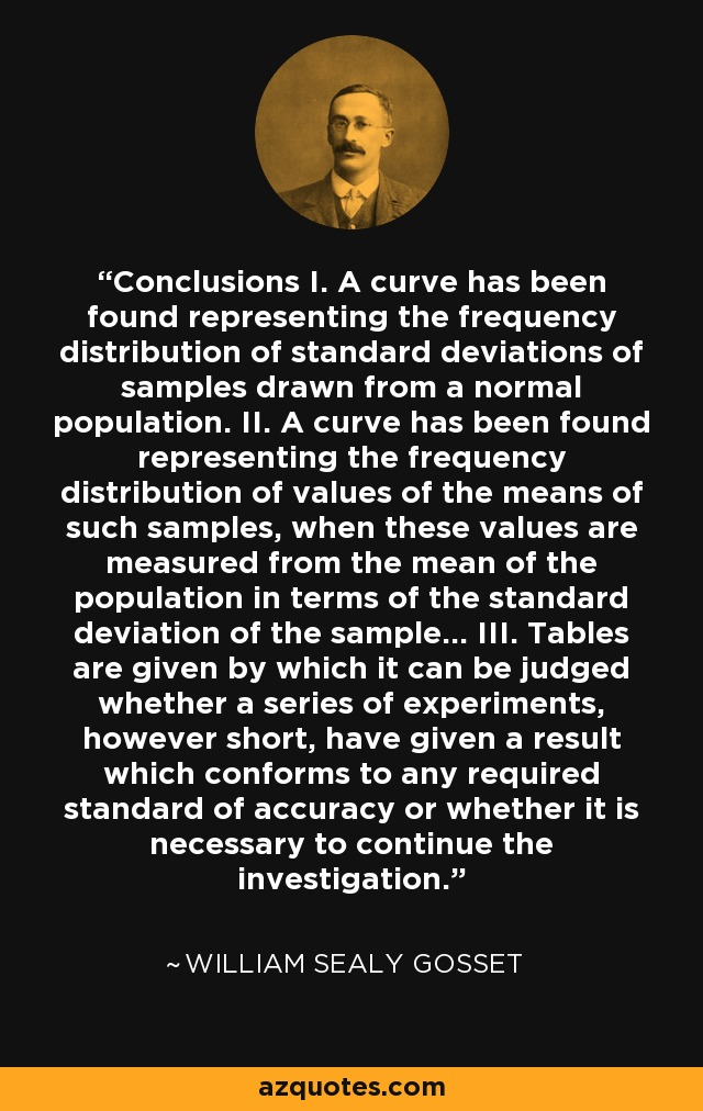 Conclusions I. A curve has been found representing the frequency distribution of standard deviations of samples drawn from a normal population. II. A curve has been found representing the frequency distribution of values of the means of such samples, when these values are measured from the mean of the population in terms of the standard deviation of the sample... III. Tables are given by which it can be judged whether a series of experiments, however short, have given a result which conforms to any required standard of accuracy or whether it is necessary to continue the investigation. - William Sealy Gosset