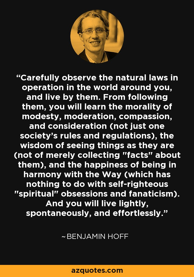 Carefully observe the natural laws in operation in the world around you, and live by them. From following them, you will learn the morality of modesty, moderation, compassion, and consideration (not just one society's rules and regulations), the wisdom of seeing things as they are (not of merely collecting