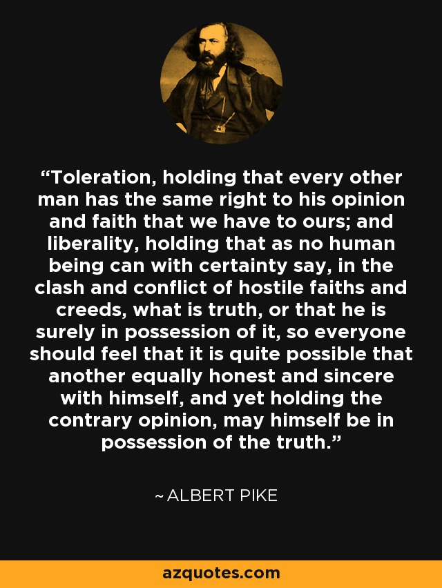 Toleration, holding that every other man has the same right to his opinion and faith that we have to ours; and liberality, holding that as no human being can with certainty say, in the clash and conflict of hostile faiths and creeds, what is truth, or that he is surely in possession of it, so everyone should feel that it is quite possible that another equally honest and sincere with himself, and yet holding the contrary opinion, may himself be in possession of the truth. - Albert Pike