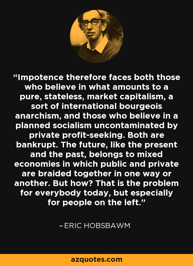 Impotence therefore faces both those who believe in what amounts to a pure, stateless, market capitalism, a sort of international bourgeois anarchism, and those who believe in a planned socialism uncontaminated by private profit-seeking. Both are bankrupt. The future, like the present and the past, belongs to mixed economies in which public and private are braided together in one way or another. But how? That is the problem for everybody today, but especially for people on the left. - Eric Hobsbawm