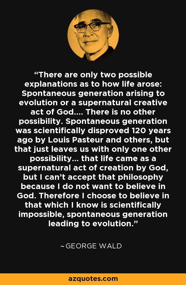 There are only two possible explanations as to how life arose: Spontaneous generation arising to evolution or a supernatural creative act of God.... There is no other possibility. Spontaneous generation was scientifically disproved 120 years ago by Louis Pasteur and others, but that just leaves us with only one other possibility... that life came as a supernatural act of creation by God, but I can't accept that philosophy because I do not want to believe in God. Therefore I choose to believe in that which I know is scientifically impossible, spontaneous generation leading to evolution. - George Wald