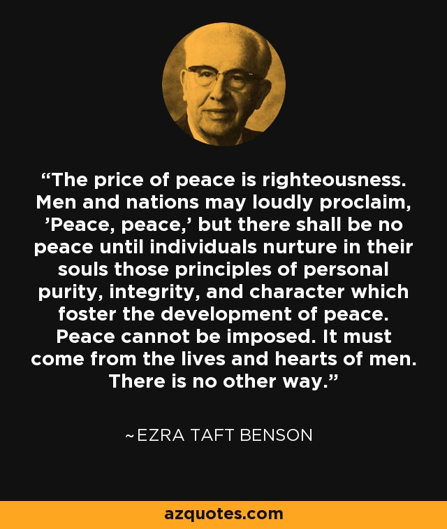 The price of peace is righteousness. Men and nations may loudly proclaim, 'Peace, peace,' but there shall be no peace until individuals nurture in their souls those principles of personal purity, integrity, and character which foster the development of peace. Peace cannot be imposed. It must come from the lives and hearts of men. There is no other way. - Ezra Taft Benson