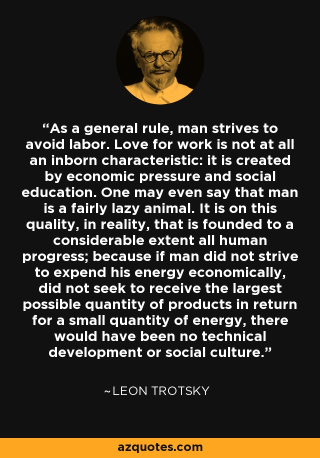 As a general rule, man strives to avoid labor. Love for work is not at all an inborn characteristic: it is created by economic pressure and social education. One may even say that man is a fairly lazy animal. It is on this quality, in reality, that is founded to a considerable extent all human progress; because if man did not strive to expend his energy economically, did not seek to receive the largest possible quantity of products in return for a small quantity of energy, there would have been no technical development or social culture. - Leon Trotsky