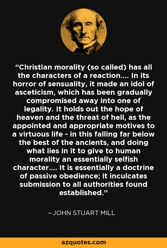Christian morality (so called) has all the characters of a reaction.... In its horror of sensuality, it made an idol of asceticism, which has been gradually compromised away into one of legality. It holds out the hope of heaven and the threat of hell, as the appointed and appropriate motives to a virtuous life - in this falling far below the best of the ancients, and doing what lies in it to give to human morality an essentially selfish character.... It is essentially a doctrine of passive obedience; it inculcates submission to all authorities found established. - John Stuart Mill