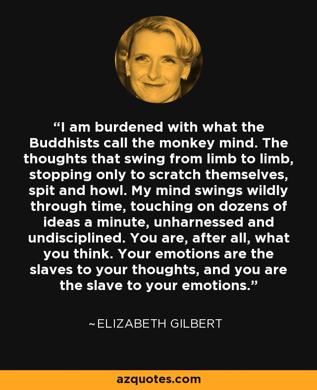 I am burdened with what the Buddhists call the monkey mind. The thoughts that swing from limb to limb, stopping only to scratch themselves, spit and howl. My mind swings wildly through time, touching on dozens of ideas a minute, unharnessed and undisciplined. You are, after all, what you think. Your emotions are the slaves to your thoughts, and you are the slave to your emotions. - Elizabeth Gilbert
