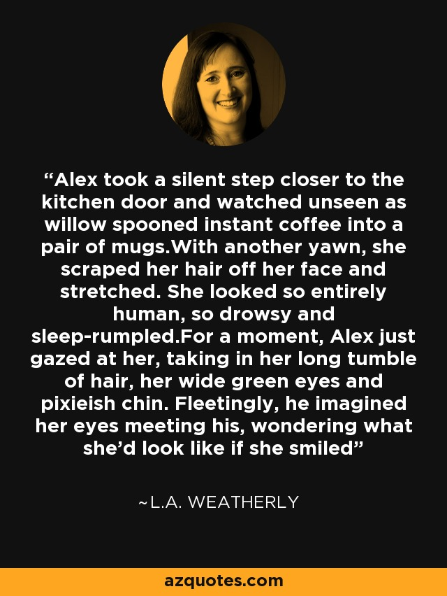 Alex took a silent step closer to the kitchen door and watched unseen as willow spooned instant coffee into a pair of mugs.With another yawn, she scraped her hair off her face and stretched. She looked so entirely human, so drowsy and sleep-rumpled.For a moment, Alex just gazed at her, taking in her long tumble of hair, her wide green eyes and pixieish chin. Fleetingly, he imagined her eyes meeting his, wondering what she'd look like if she smiled - L.A. Weatherly
