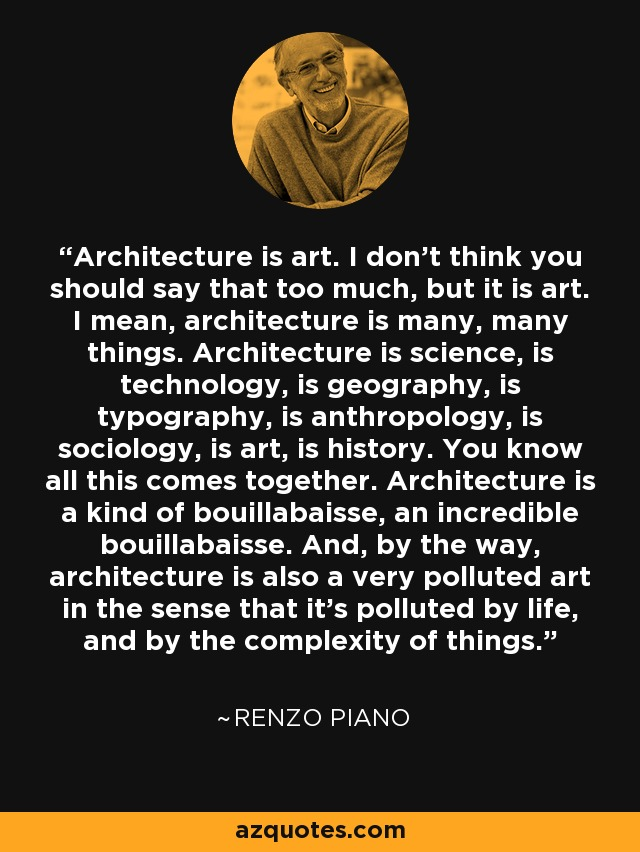 Architecture is art. I don't think you should say that too much, but it is art. I mean, architecture is many, many things. Architecture is science, is technology, is geography, is typography, is anthropology, is sociology, is art, is history. You know all this comes together. Architecture is a kind of bouillabaisse, an incredible bouillabaisse. And, by the way, architecture is also a very polluted art in the sense that it's polluted by life, and by the complexity of things. - Renzo Piano