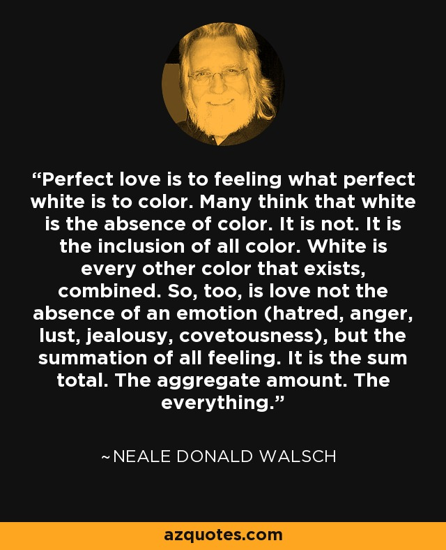 Perfect love is to feeling what perfect white is to color. Many think that white is the absence of color. It is not. It is the inclusion of all color. White is every other color that exists, combined. So, too, is love not the absence of an emotion (hatred, anger, lust, jealousy, covetousness), but the summation of all feeling. It is the sum total. The aggregate amount. The everything. - Neale Donald Walsch