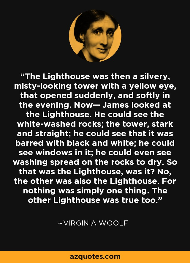 The Lighthouse was then a silvery, misty-looking tower with a yellow eye, that opened suddenly, and softly in the evening. Now— James looked at the Lighthouse. He could see the white-washed rocks; the tower, stark and straight; he could see that it was barred with black and white; he could see windows in it; he could even see washing spread on the rocks to dry. So that was the Lighthouse, was it? No, the other was also the Lighthouse. For nothing was simply one thing. The other Lighthouse was true too. - Virginia Woolf