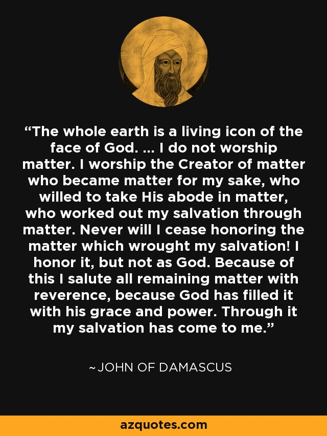 The whole earth is a living icon of the face of God. ... I do not worship matter. I worship the Creator of matter who became matter for my sake, who willed to take His abode in matter, who worked out my salvation through matter. Never will I cease honoring the matter which wrought my salvation! I honor it, but not as God. Because of this I salute all remaining matter with reverence, because God has filled it with his grace and power. Through it my salvation has come to me. - John of Damascus