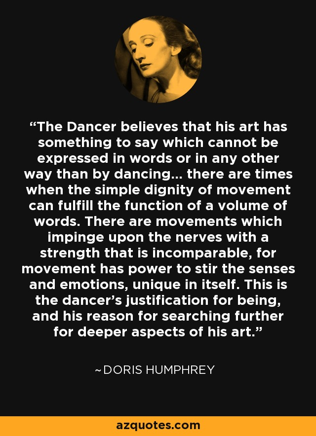 The Dancer believes that his art has something to say which cannot be expressed in words or in any other way than by dancing... there are times when the simple dignity of movement can fulfill the function of a volume of words. There are movements which impinge upon the nerves with a strength that is incomparable, for movement has power to stir the senses and emotions, unique in itself. This is the dancer's justification for being, and his reason for searching further for deeper aspects of his art. - Doris Humphrey