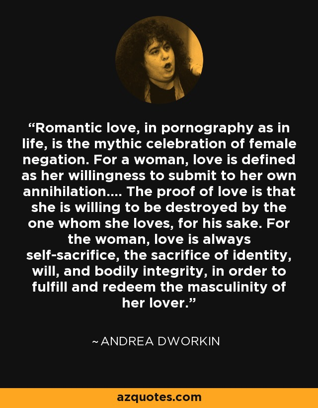 Romantic love, in pornography as in life, is the mythic celebration of female negation. For a woman, love is defined as her willingness to submit to her own annihilation.... The proof of love is that she is willing to be destroyed by the one whom she loves, for his sake. For the woman, love is always self-sacrifice, the sacrifice of identity, will, and bodily integrity, in order to fulfill and redeem the masculinity of her lover. - Andrea Dworkin