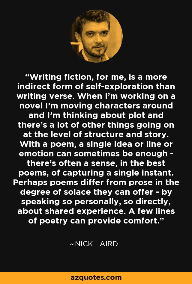 Writing fiction, for me, is a more indirect form of self-exploration than writing verse. When I'm working on a novel I'm moving characters around and I'm thinking about plot and there's a lot of other things going on at the level of structure and story. With a poem, a single idea or line or emotion can sometimes be enough - there's often a sense, in the best poems, of capturing a single instant. Perhaps poems differ from prose in the degree of solace they can offer - by speaking so personally, so directly, about shared experience. A few lines of poetry can provide comfort. - Nick Laird