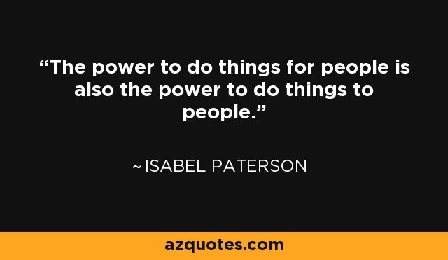 The power to do things for people is also the power to do things to people. - Isabel Paterson