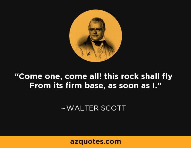 Come one, come all! this rock shall fly From its firm base, as soon as I. - Walter Scott
