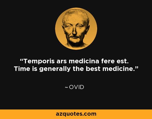 Temporis ars medicina fere est. Time is generally the best medicine. - Ovid