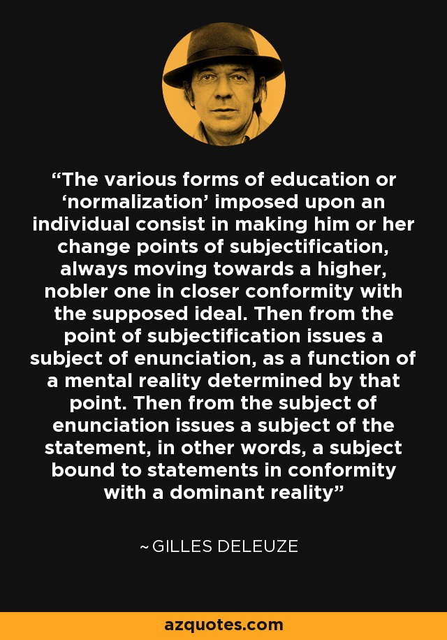 The various forms of education or 'normalization' imposed upon an individual consist in making him or her change points of subjectification, always moving towards a higher, nobler one in closer conformity with the supposed ideal. Then from the point of subjectification issues a subject of enunciation, as a function of a mental reality determined by that point. Then from the subject of enunciation issues a subject of the statement, in other words, a subject bound to statements in conformity with a dominant reality - Gilles Deleuze