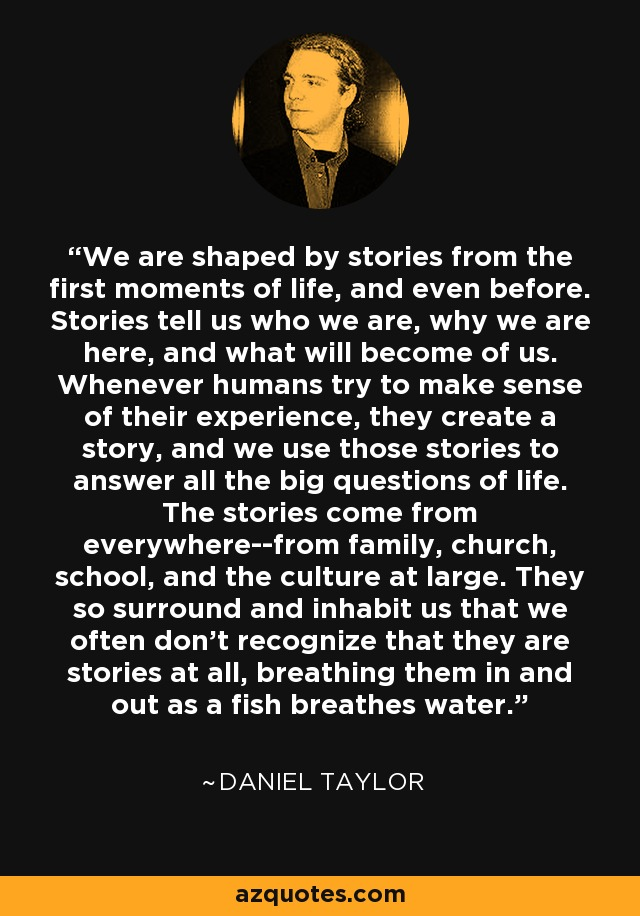 We are shaped by stories from the first moments of life, and even before. Stories tell us who we are, why we are here, and what will become of us. Whenever humans try to make sense of their experience, they create a story, and we use those stories to answer all the big questions of life. The stories come from everywhere--from family, church, school, and the culture at large. They so surround and inhabit us that we often don't recognize that they are stories at all, breathing them in and out as a fish breathes water. - Daniel Taylor